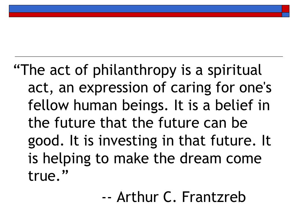The act of philanthropy is a spiritual act, an expression of caring for one's fellow human beings. It is a belief in the future that the future can be