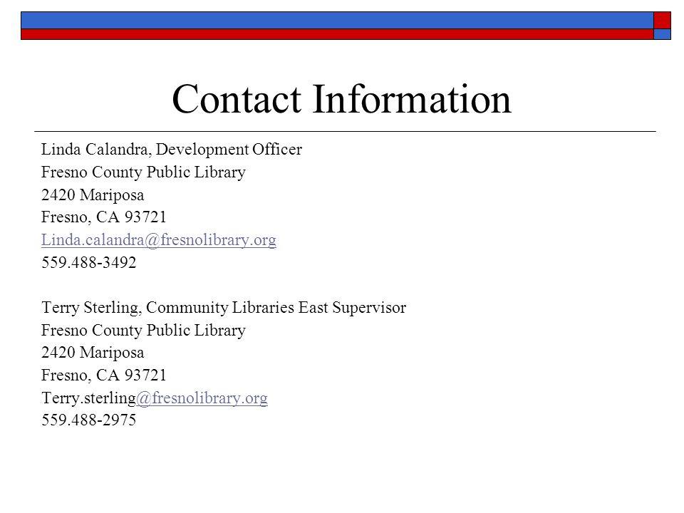 Contact Information Linda Calandra, Development Officer Fresno County Public Library 2420 Mariposa Fresno, CA 93721 Linda.calandra@fresnolibrary.org 559.488-3492 Terry Sterling, Community Libraries East Supervisor Fresno County Public Library 2420 Mariposa Fresno, CA 93721 Terry.sterling@fresnolibrary.org@fresnolibrary.org 559.488-2975
