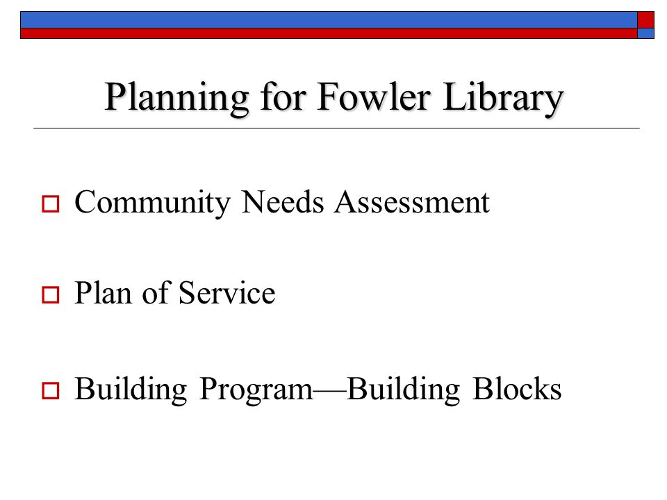 Planning for Fowler Library Community Needs Assessment Plan of Service Building ProgramBuilding Blocks