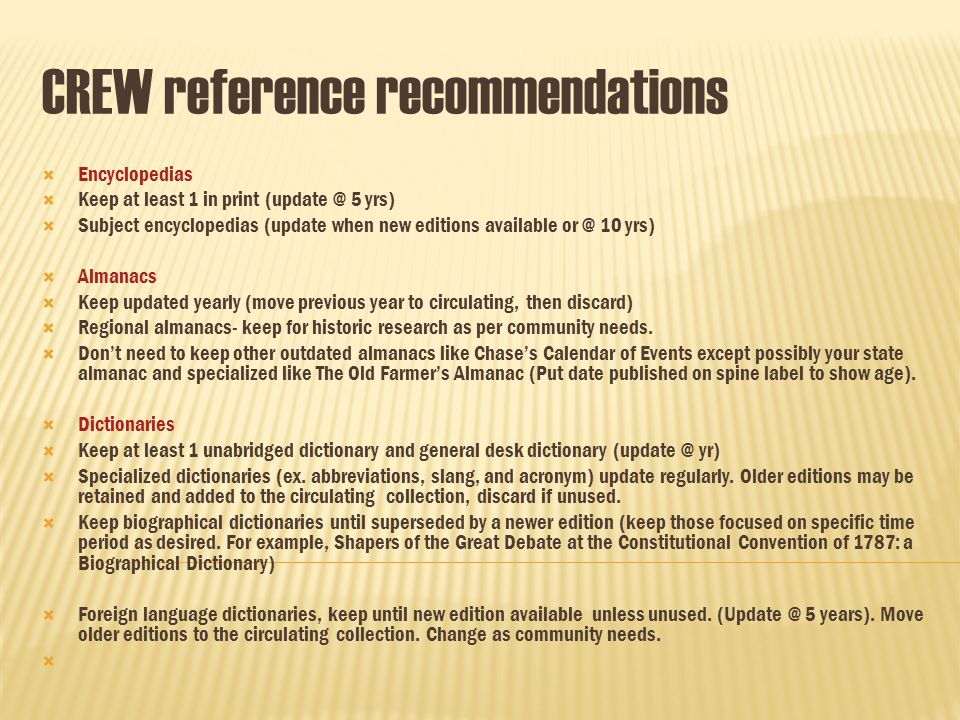 CREW reference recommendations Encyclopedias Keep at least 1 in print (update @ 5 yrs) Subject encyclopedias (update when new editions available or @ 10 yrs) Almanacs Keep updated yearly (move previous year to circulating, then discard) Regional almanacs- keep for historic research as per community needs.