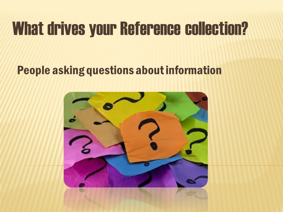 What drives your Reference collection People asking questions about information