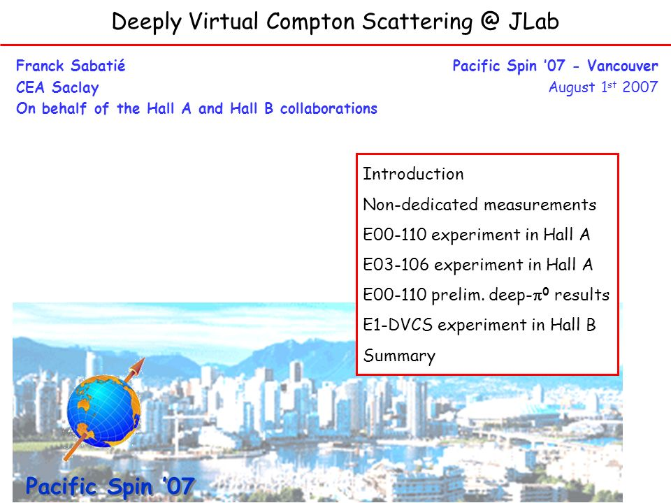 Deeply Virtual Compton Scattering @ JLab Franck Sabatié CEA Saclay On behalf of the Hall A and Hall B collaborations Pacific Spin 07 - Vancouver August 1 st 2007 Exclusive07 Pacific Spin 07 Introduction Non-dedicated measurements E00-110 experiment in Hall A E03-106 experiment in Hall A E00-110 prelim.