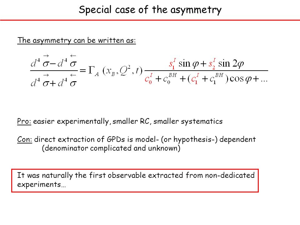 Special case of the asymmetry The asymmetry can be written as: Pro: easier experimentally, smaller RC, smaller systematics Con: direct extraction of GPDs is model- (or hypothesis-) dependent (denominator complicated and unknown) It was naturally the first observable extracted from non-dedicated experiments…