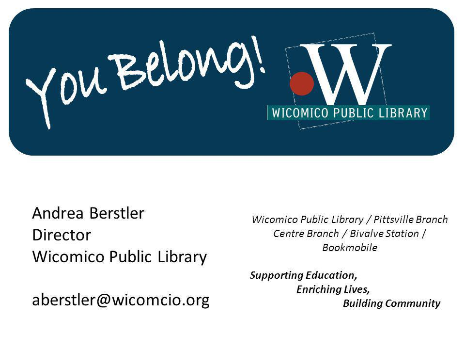 Andrea Berstler Director Wicomico Public Library aberstler@wicomcio.org Wicomico Public Library / Pittsville Branch Centre Branch / Bivalve Station / Bookmobile Supporting Education, Enriching Lives, Building Community W