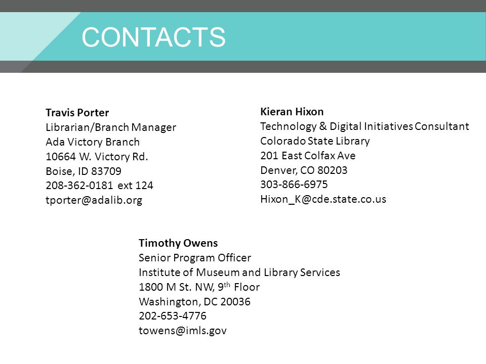 CONTACTS Kieran Hixon Technology & Digital Initiatives Consultant Colorado State Library 201 East Colfax Ave Denver, CO 80203 303-866-6975 Hixon_K@cde.state.co.us Travis Porter Librarian/Branch Manager Ada Victory Branch 10664 W.