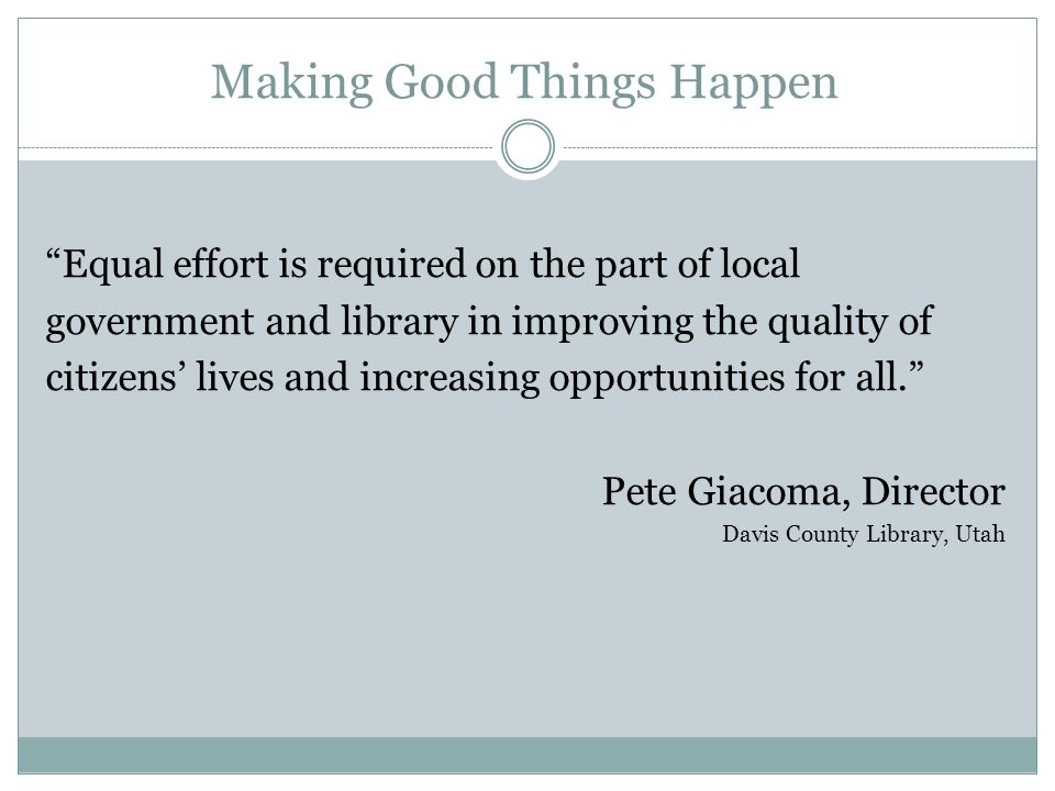 Making Good Things Happen Equal effort is required on the part of local government and library in improving the quality of citizens lives and increasing opportunities for all.