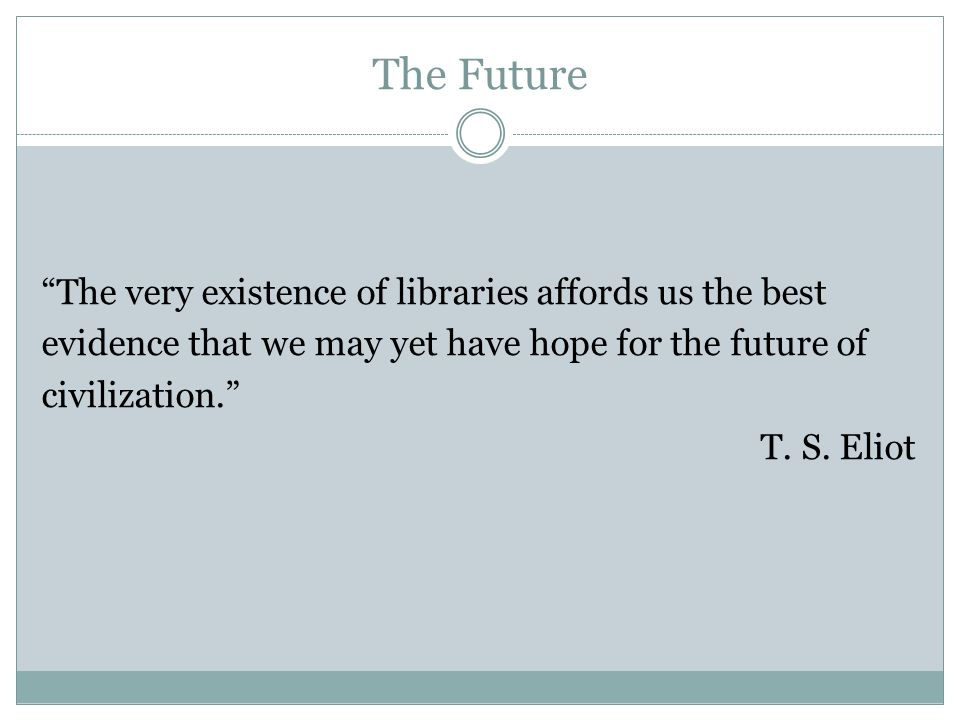 The Future The very existence of libraries affords us the best evidence that we may yet have hope for the future of civilization.