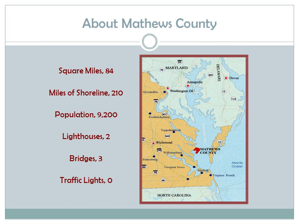 About Mathews County Square Miles, 84 Miles of Shoreline, 210 Population, 9,200 Lighthouses, 2 Bridges, 3 Traffic Lights, 0