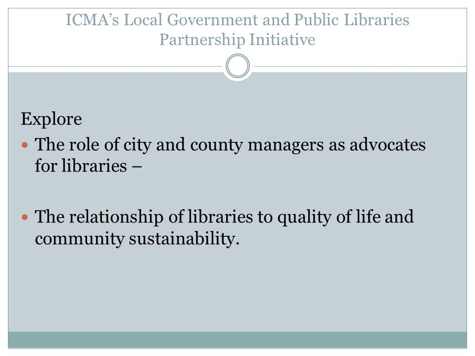 ICMAs Local Government and Public Libraries Partnership Initiative Explore The role of city and county managers as advocates for libraries – The relationship of libraries to quality of life and community sustainability.