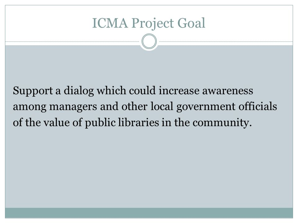 ICMA Project Goal Support a dialog which could increase awareness among managers and other local government officials of the value of public libraries in the community.