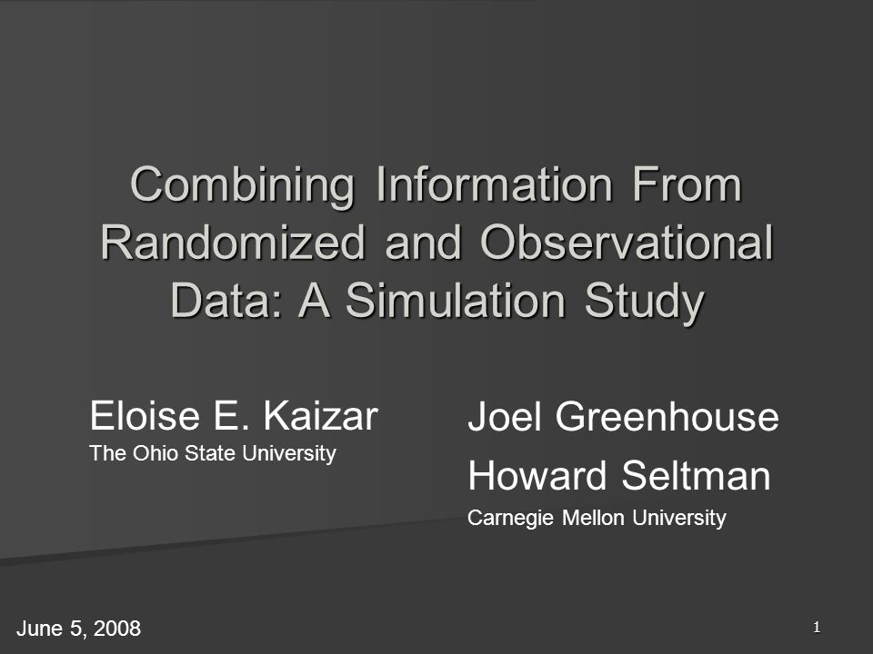 1 Eloise E. Kaizar The Ohio State University Combining Information From Randomized and Observational Data: A Simulation Study June 5, 2008 Joel Greenh