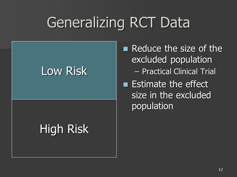 12 Generalizing RCT Data Low Risk High Risk Reduce the size of the excluded population Reduce the size of the excluded population –Practical Clinical Trial Estimate the effect size in the excluded population Estimate the effect size in the excluded population
