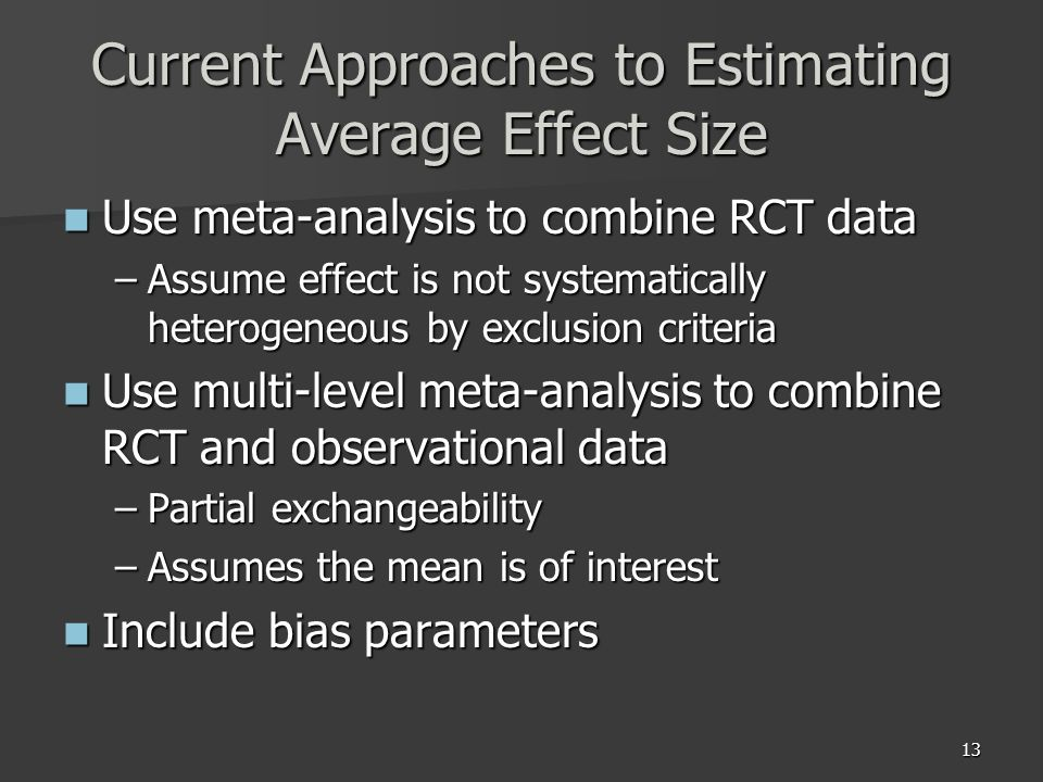 13 Current Approaches to Estimating Average Effect Size Use meta-analysis to combine RCT data Use meta-analysis to combine RCT data –Assume effect is not systematically heterogeneous by exclusion criteria Use multi-level meta-analysis to combine RCT and observational data Use multi-level meta-analysis to combine RCT and observational data –Partial exchangeability –Assumes the mean is of interest Include bias parameters Include bias parameters
