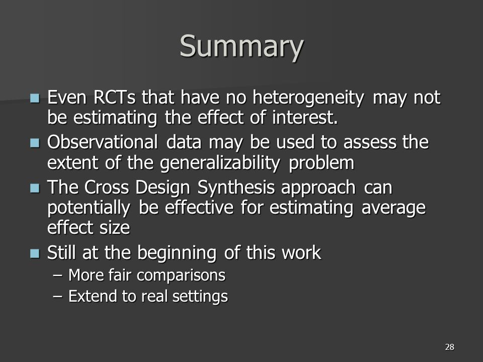 28 Summary Even RCTs that have no heterogeneity may not be estimating the effect of interest. Even RCTs that have no heterogeneity may not be estimati
