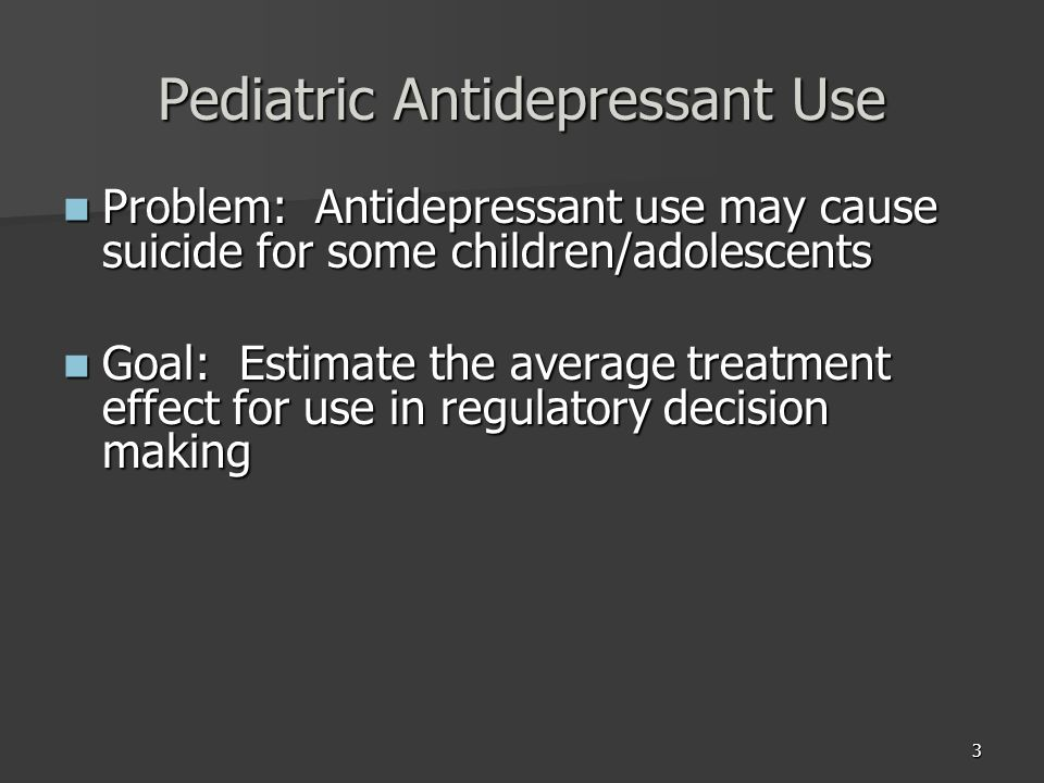 3 Pediatric Antidepressant Use Problem: Antidepressant use may cause suicide for some children/adolescents Problem: Antidepressant use may cause suicide for some children/adolescents Goal: Estimate the average treatment effect for use in regulatory decision making Goal: Estimate the average treatment effect for use in regulatory decision making