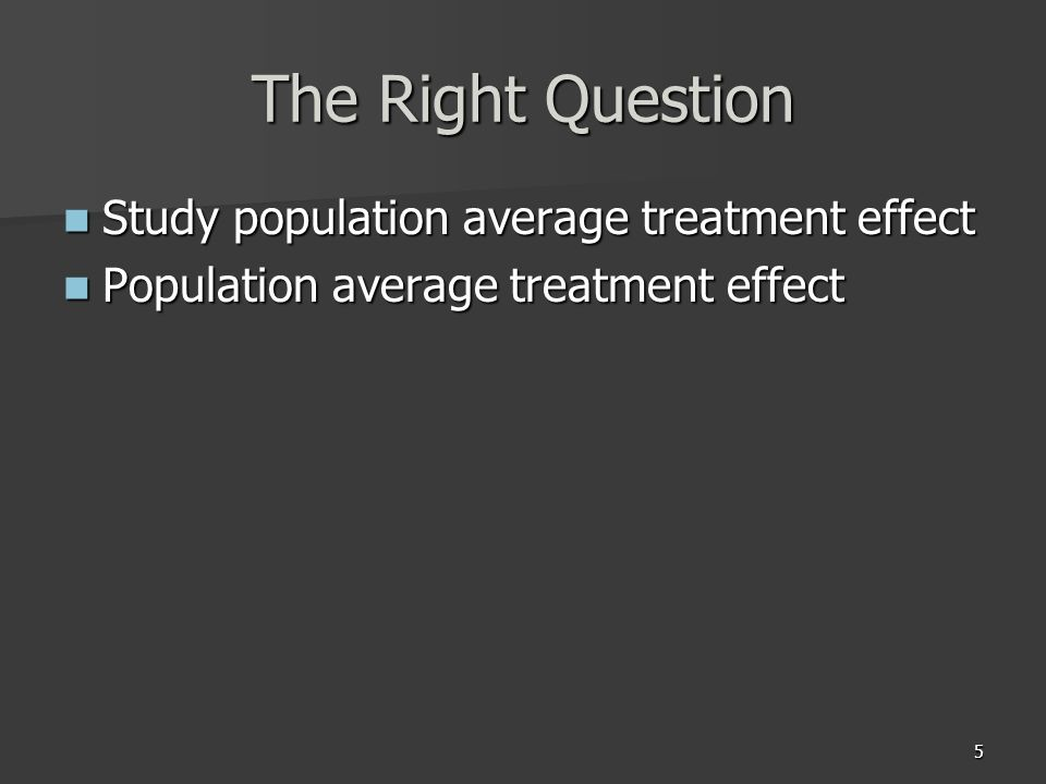 5 The Right Question Study population average treatment effect Study population average treatment effect Population average treatment effect Populatio