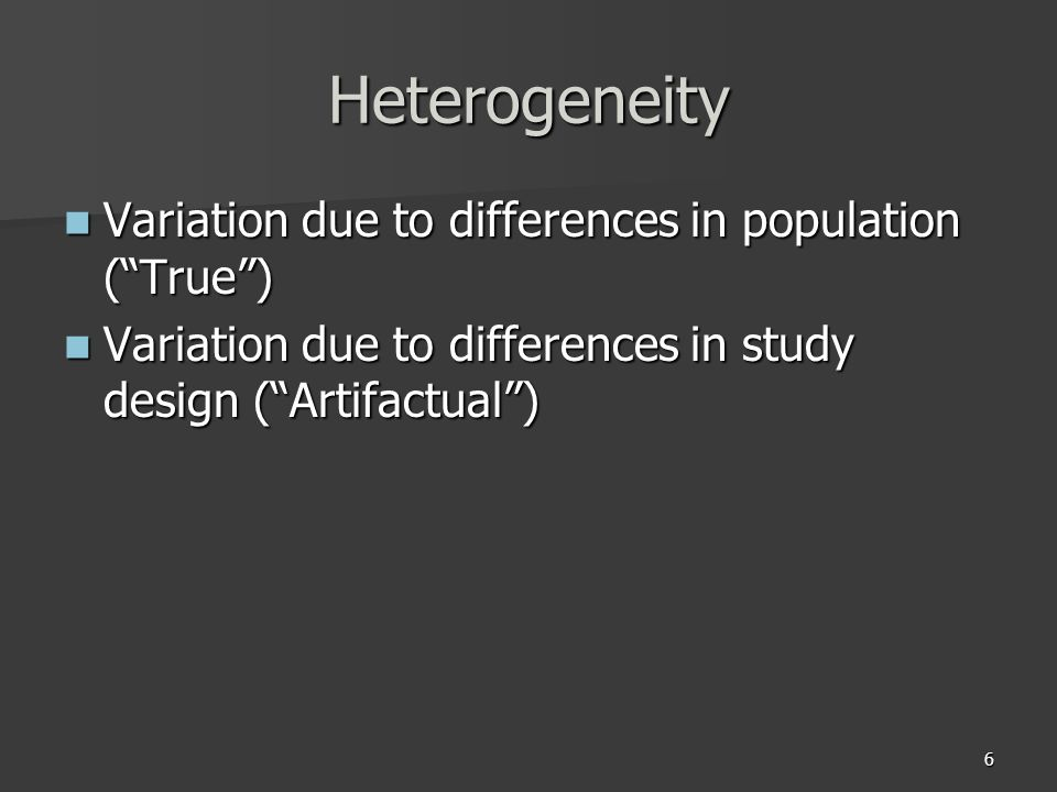 6 Heterogeneity Variation due to differences in population (True) Variation due to differences in population (True) Variation due to differences in study design (Artifactual) Variation due to differences in study design (Artifactual)