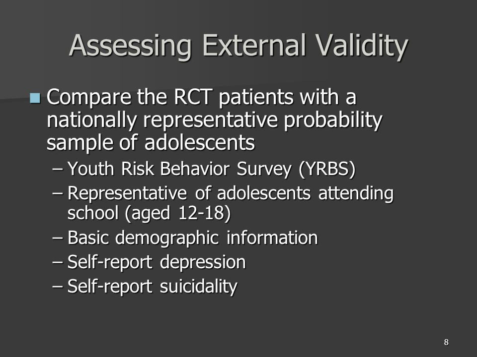 8 Assessing External Validity Compare the RCT patients with a nationally representative probability sample of adolescents Compare the RCT patients with a nationally representative probability sample of adolescents –Youth Risk Behavior Survey (YRBS) –Representative of adolescents attending school (aged 12-18) –Basic demographic information –Self-report depression –Self-report suicidality