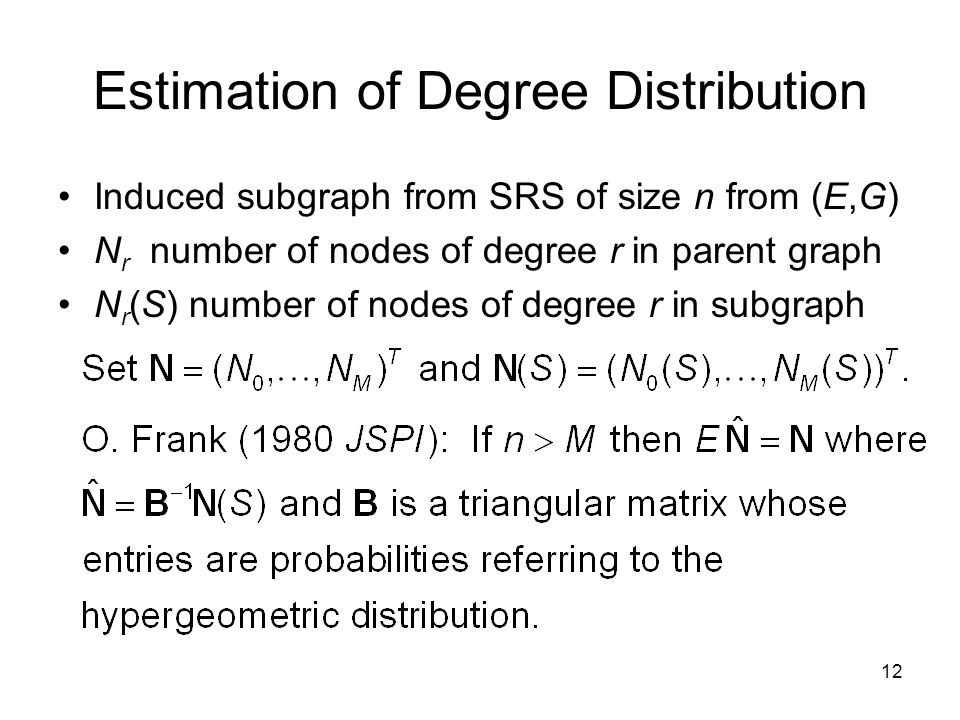 12 Estimation of Degree Distribution Induced subgraph from SRS of size n from (E,G) N r number of nodes of degree r in parent graph N r (S) number of