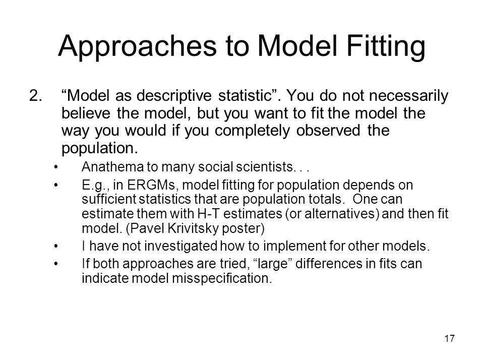 17 Approaches to Model Fitting 2.Model as descriptive statistic. You do not necessarily believe the model, but you want to fit the model the way you w