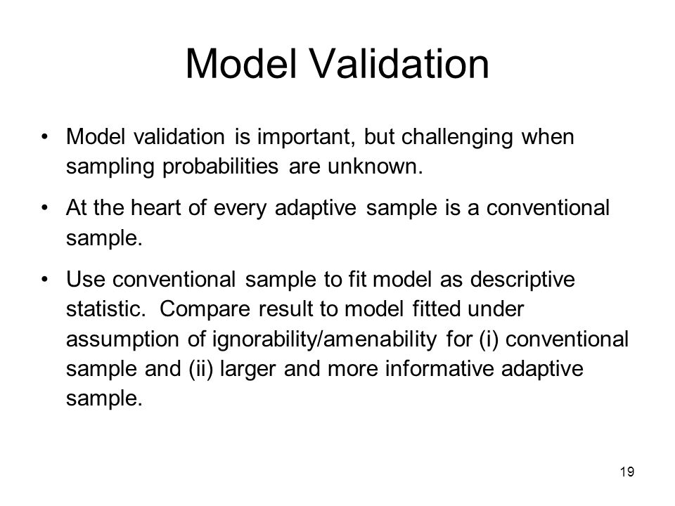 19 Model Validation Model validation is important, but challenging when sampling probabilities are unknown. At the heart of every adaptive sample is a