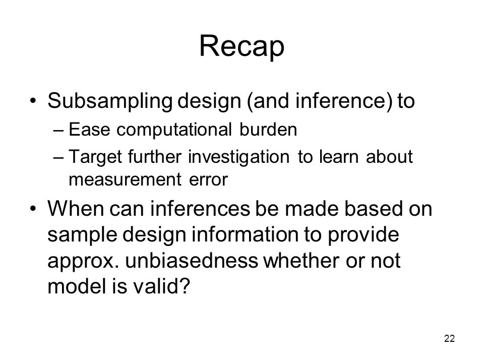 22 Recap Subsampling design (and inference) to –Ease computational burden –Target further investigation to learn about measurement error When can infe