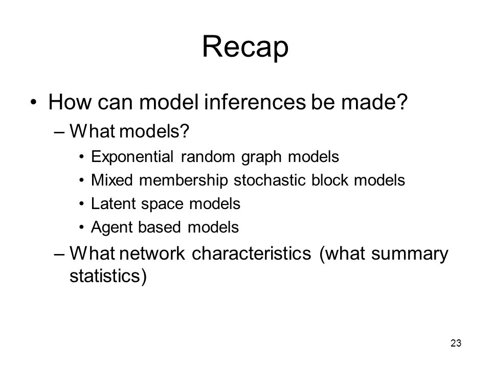 23 Recap How can model inferences be made? –What models? Exponential random graph models Mixed membership stochastic block models Latent space models