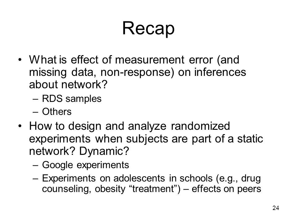 24 Recap What is effect of measurement error (and missing data, non-response) on inferences about network? –RDS samples –Others How to design and anal