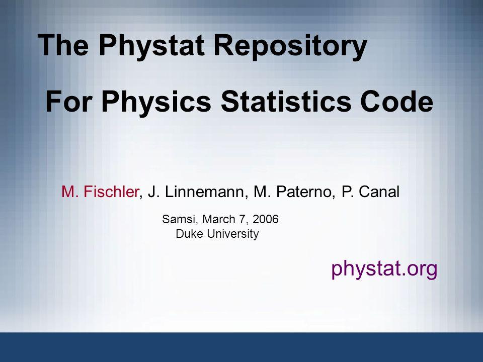 The Phystat Repository For Physics Statistics Code M. Fischler, J. Linnemann, M. Paterno, P. Canal phystat.org Samsi, March 7, 2006 Duke University