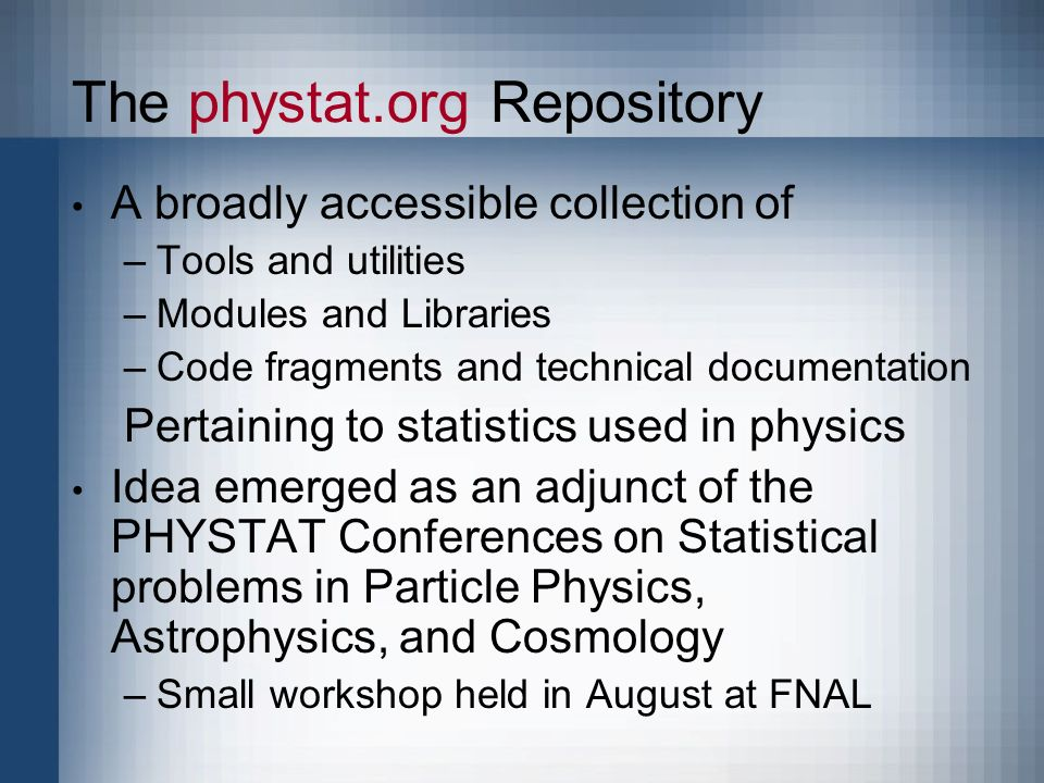 The phystat.org Repository A broadly accessible collection of –Tools and utilities –Modules and Libraries –Code fragments and technical documentation Pertaining to statistics used in physics Idea emerged as an adjunct of the PHYSTAT Conferences on Statistical problems in Particle Physics, Astrophysics, and Cosmology –Small workshop held in August at FNAL