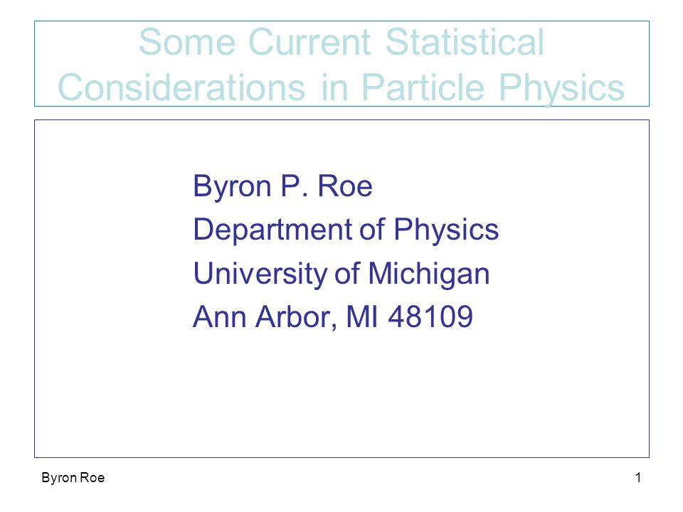 Byron Roe1 Some Current Statistical Considerations in Particle Physics Byron P.