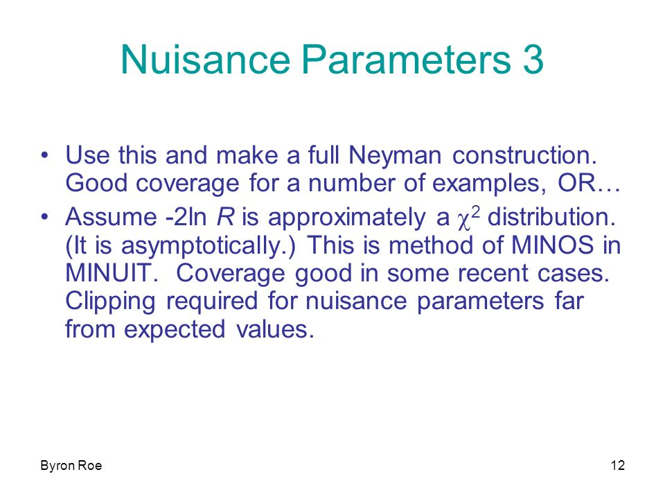 Byron Roe12 Nuisance Parameters 3 Use this and make a full Neyman construction.