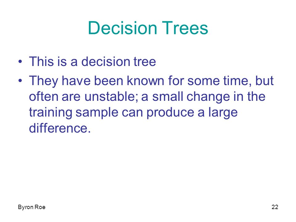 Byron Roe22 Decision Trees This is a decision tree They have been known for some time, but often are unstable; a small change in the training sample can produce a large difference.