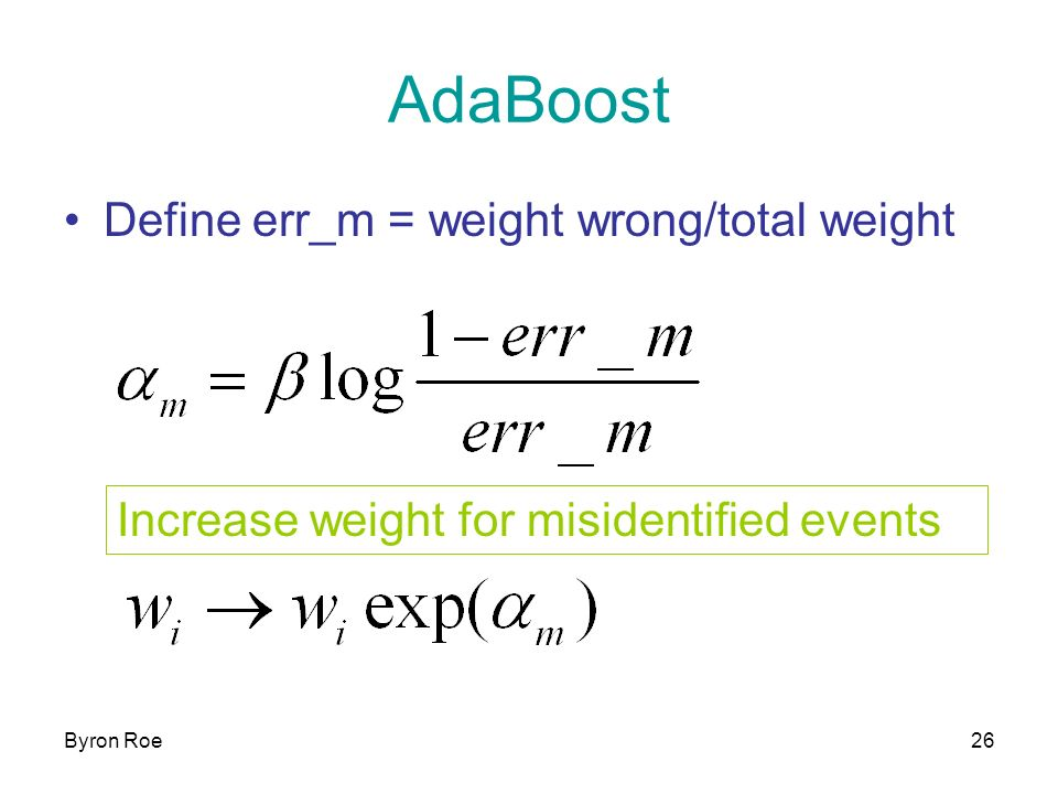 Byron Roe26 AdaBoost Define err_m = weight wrong/total weight Increase weight for misidentified events
