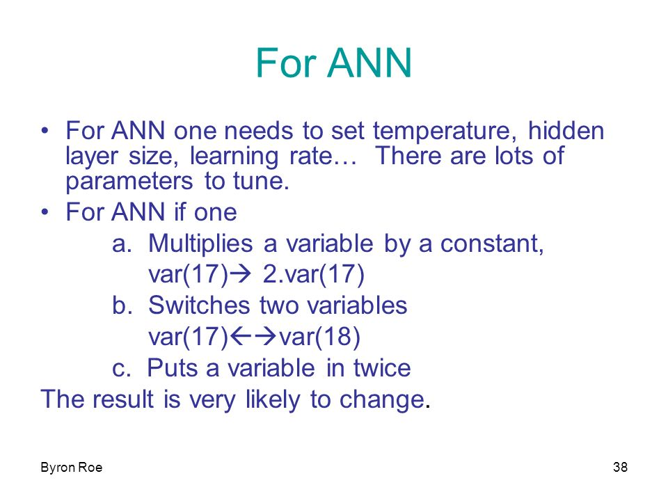 Byron Roe38 For ANN For ANN one needs to set temperature, hidden layer size, learning rate… There are lots of parameters to tune.