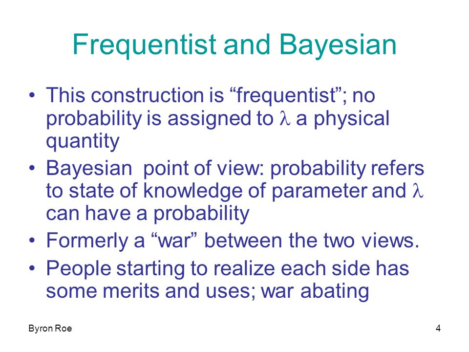 Byron Roe4 Frequentist and Bayesian This construction is frequentist; no probability is assigned to l a physical quantity Bayesian point of view: probability refers to state of knowledge of parameter and l can have a probability Formerly a war between the two views.