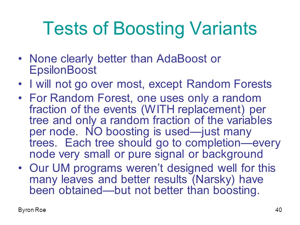 Byron Roe40 Tests of Boosting Variants None clearly better than AdaBoost or EpsilonBoost I will not go over most, except Random Forests For Random Forest, one uses only a random fraction of the events (WITH replacement) per tree and only a random fraction of the variables per node.