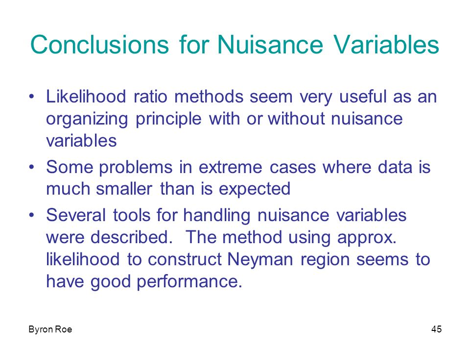 Byron Roe45 Conclusions for Nuisance Variables Likelihood ratio methods seem very useful as an organizing principle with or without nuisance variables Some problems in extreme cases where data is much smaller than is expected Several tools for handling nuisance variables were described.