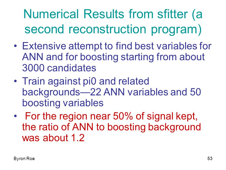 Byron Roe53 Numerical Results from sfitter (a second reconstruction program) Extensive attempt to find best variables for ANN and for boosting starting from about 3000 candidates Train against pi0 and related backgrounds22 ANN variables and 50 boosting variables For the region near 50% of signal kept, the ratio of ANN to boosting background was about 1.2