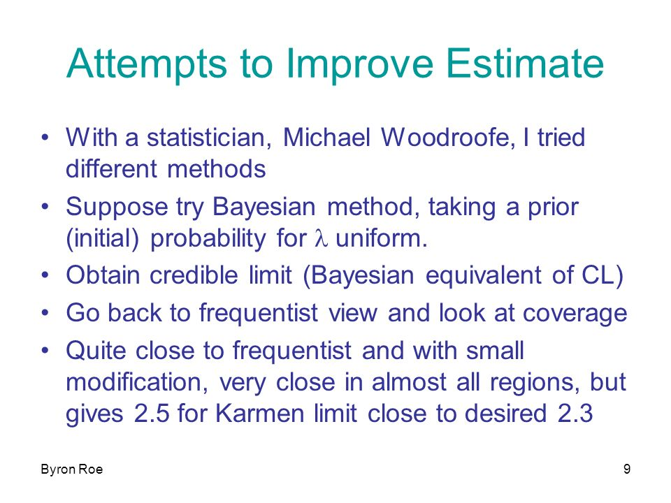 Byron Roe9 Attempts to Improve Estimate With a statistician, Michael Woodroofe, I tried different methods Suppose try Bayesian method, taking a prior (initial) probability for l uniform.