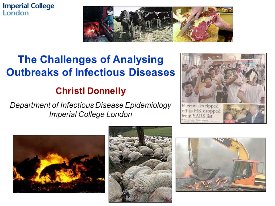 Christl Donnelly Department of Infectious Disease Epidemiology Imperial College London The Challenges of Analysing Outbreaks of Infectious Diseases