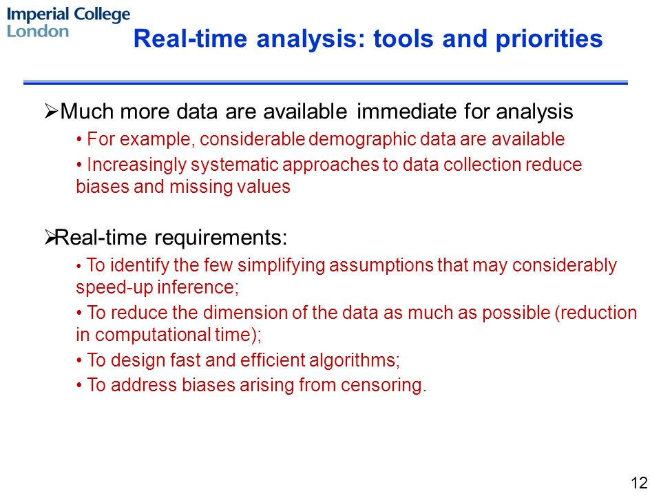 Real-time analysis: tools and priorities Much more data are available immediate for analysis For example, considerable demographic data are available Increasingly systematic approaches to data collection reduce biases and missing values Real-time requirements: To identify the few simplifying assumptions that may considerably speed-up inference; To reduce the dimension of the data as much as possible (reduction in computational time); To design fast and efficient algorithms; To address biases arising from censoring.