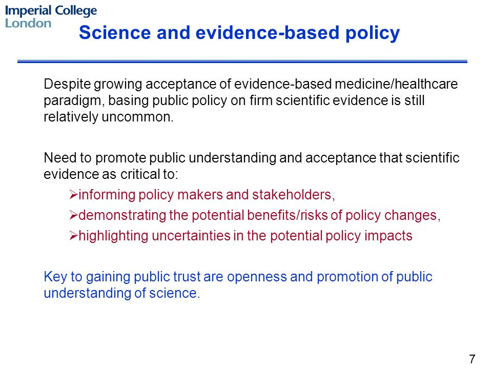 Science and evidence-based policy Despite growing acceptance of evidence-based medicine/healthcare paradigm, basing public policy on firm scientific evidence is still relatively uncommon.