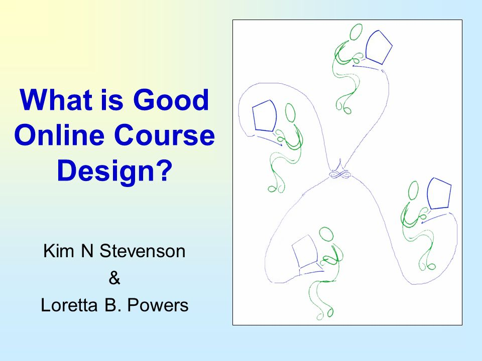 What is Good Online Course Design? Kim N Stevenson & Loretta B. Powers