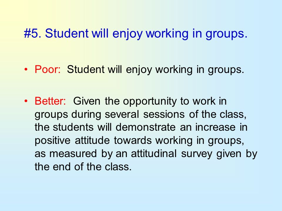 #5. Student will enjoy working in groups. Poor: Student will enjoy working in groups. Better: Given the opportunity to work in groups during several s