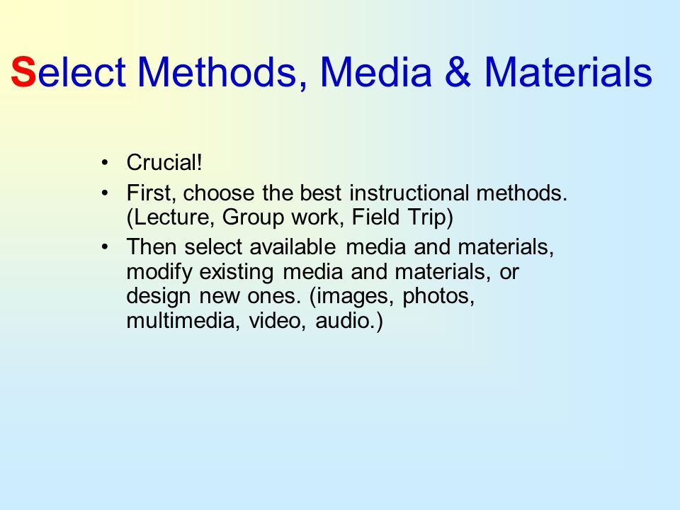 Select Methods, Media & Materials Crucial! First, choose the best instructional methods. (Lecture, Group work, Field Trip) Then select available media