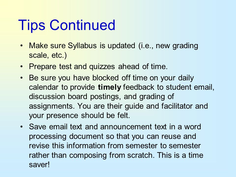 Tips Continued Make sure Syllabus is updated (i.e., new grading scale, etc.) Prepare test and quizzes ahead of time. Be sure you have blocked off time