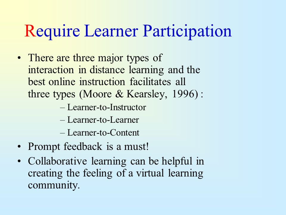 Require Learner Participation There are three major types of interaction in distance learning and the best online instruction facilitates all three ty