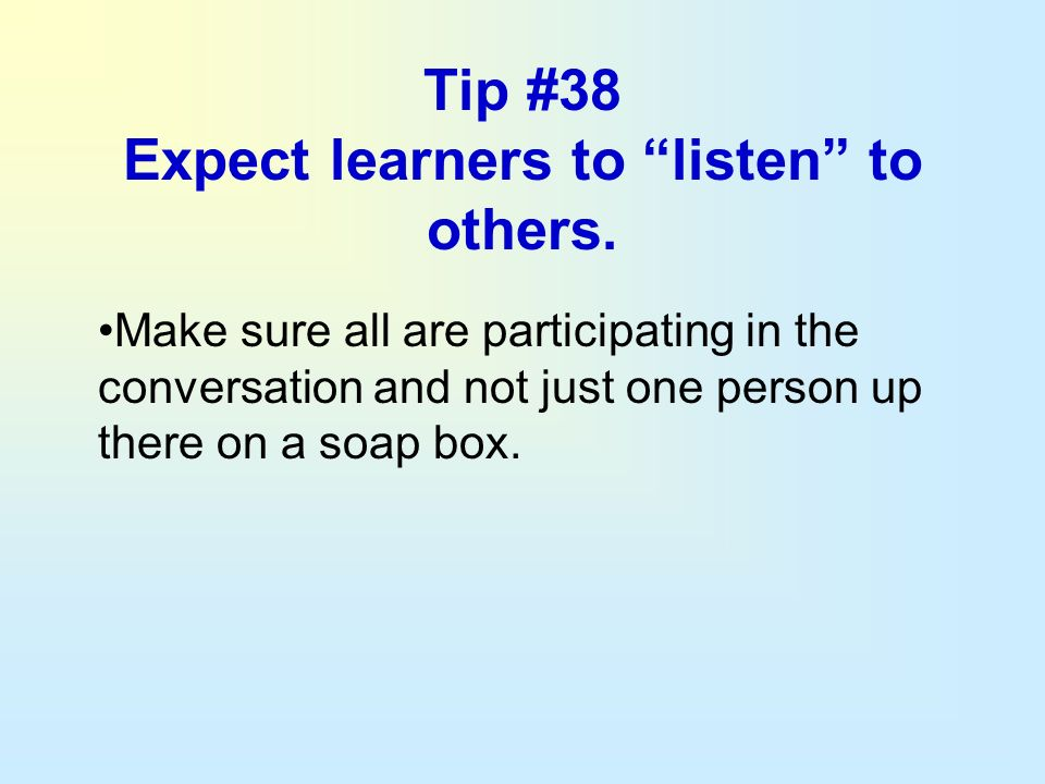 Tip #38 Expect learners to listen to others. Make sure all are participating in the conversation and not just one person up there on a soap box.