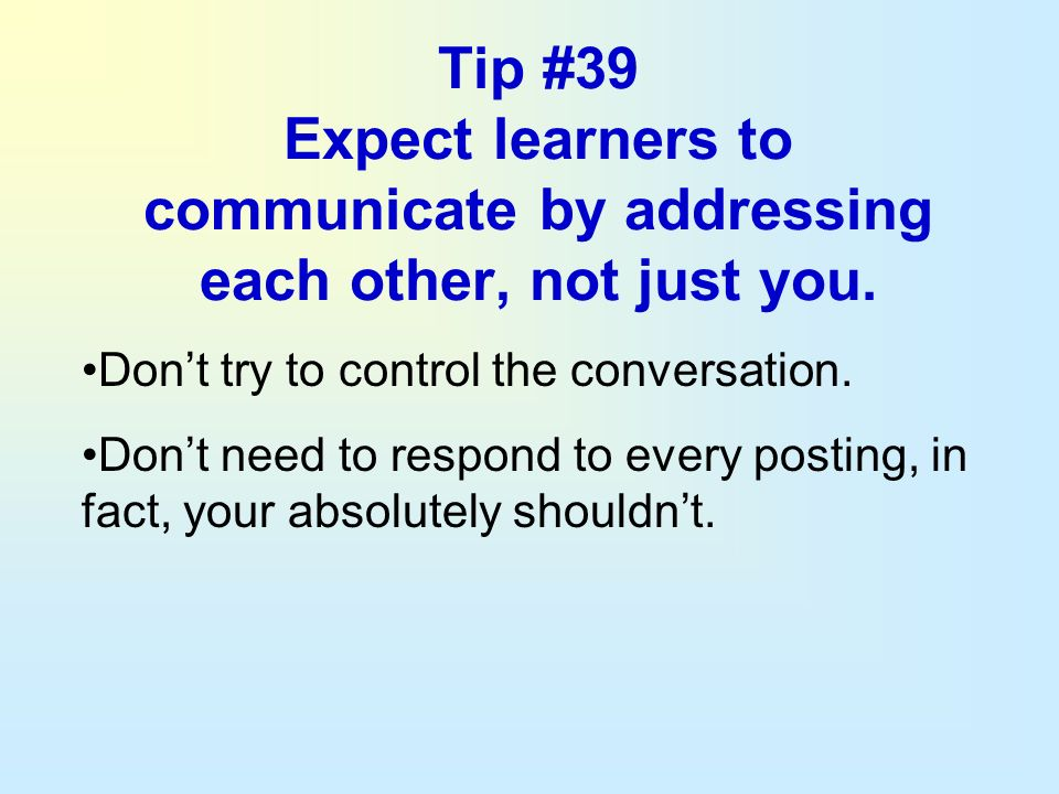 Tip #39 Expect learners to communicate by addressing each other, not just you. Dont try to control the conversation. Dont need to respond to every pos